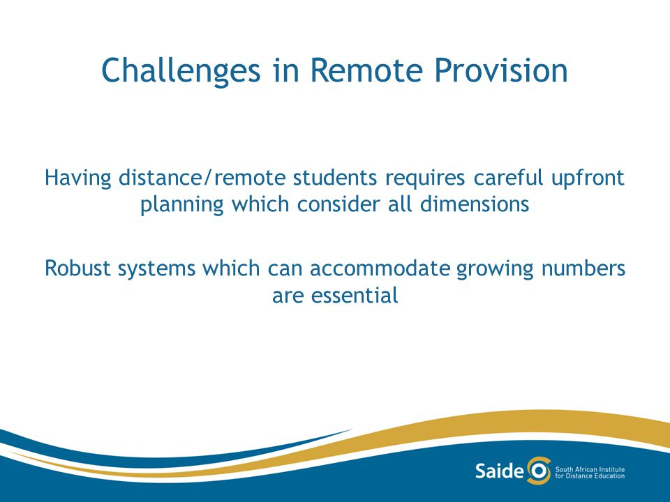 Challenges in Remote Provision Having distance/remote students requires careful upfront planning which consider all dimensions Robust systems which can accommodate growing numbers are essential