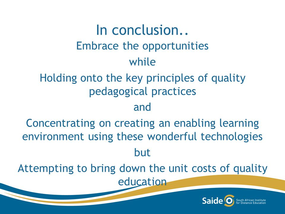 In conclusion.. Embrace the opportunities while Holding onto the key principles of quality pedagogical practices and Concentrating on creating an enab