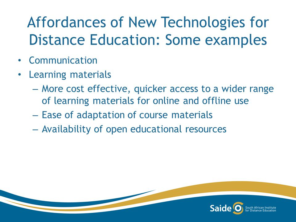 Affordances of New Technologies for Distance Education: Some examples Communication Learning materials – More cost effective, quicker access to a wide