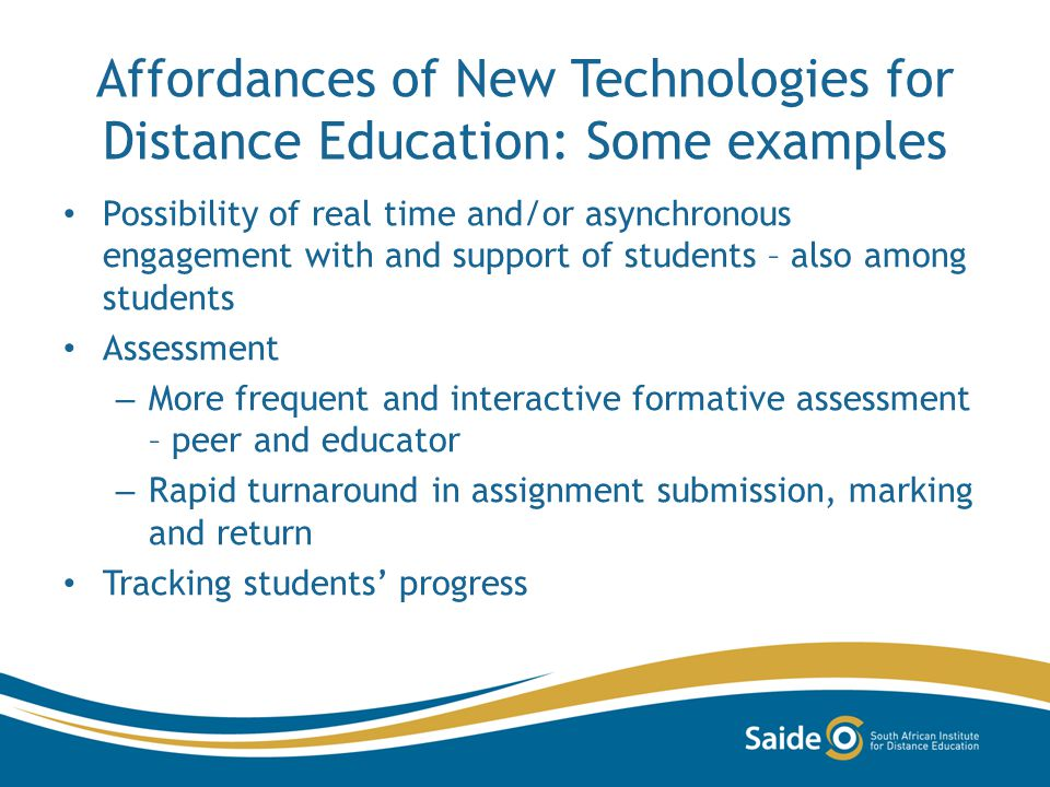 Affordances of New Technologies for Distance Education: Some examples Possibility of real time and/or asynchronous engagement with and support of students – also among students Assessment – More frequent and interactive formative assessment – peer and educator – Rapid turnaround in assignment submission, marking and return Tracking students progress