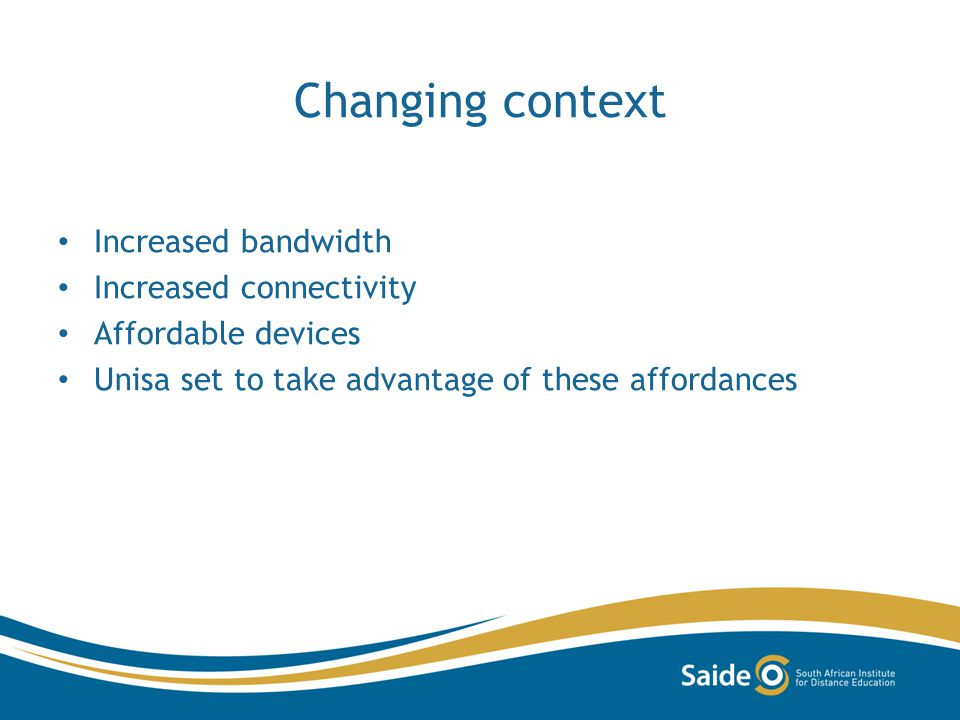 Changing context Increased bandwidth Increased connectivity Affordable devices Unisa set to take advantage of these affordances