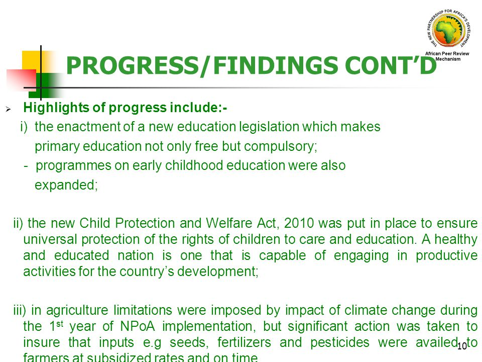 PROGRESS/FINDINGS CONTD Highlights of progress include:- i) the enactment of a new education legislation which makes primary education not only free but compulsory; - programmes on early childhood education were also expanded; ii) the new Child Protection and Welfare Act, 2010 was put in place to ensure universal protection of the rights of children to care and education.