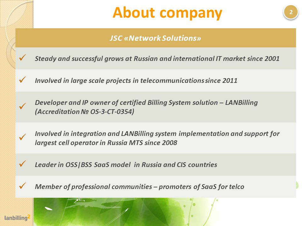 About company 2 JSC «Network Solutions» Steady and successful grows at Russian and international IT market since 2001 Involved in large scale projects in telecommunications since 2011 Developer and IP owner of certified Billing System solution – LANBilling (Accreditation OS-3-CT-0354) Involved in integration and LANBilling system implementation and support for largest cell operator in Russia MTS since 2008 Leader in OSS|BSS SaaS model in Russia and CIS countries Member of professional communities – promoters of SaaS for telco