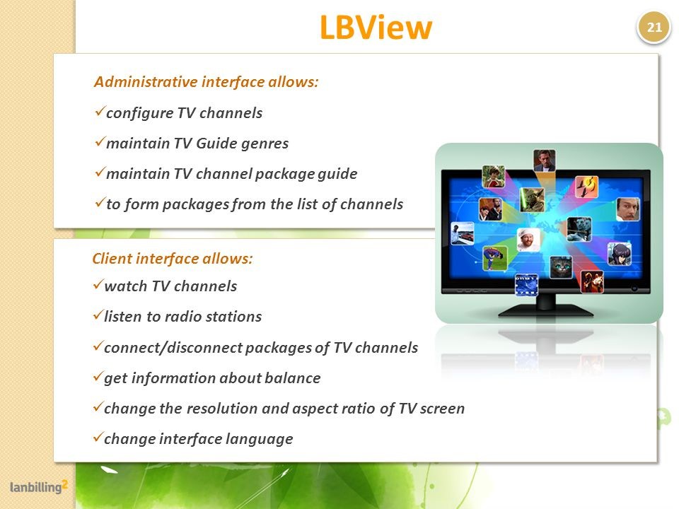 LBView Administrative interface allows: configure TV channels maintain TV Guide genres maintain TV channel package guide to form packages from the list of channels Administrative interface allows: configure TV channels maintain TV Guide genres maintain TV channel package guide to form packages from the list of channels 21 Client interface allows: watch TV channels listen to radio stations connect/disconnect packages of TV channels get information about balance change the resolution and aspect ratio of TV screen change interface language