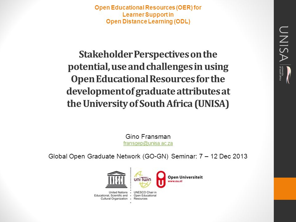 Open Educational Resources (OER) for Learner Support in Open Distance Learning (ODL) Stakeholder Perspectives on the potential, use and challenges in using Open Educational Resources for the development of graduate attributes at the University of South Africa (UNISA) Gino Fransman fransgep@unisa.ac.za Global Open Graduate Network (GO-GN) Seminar: 7 – 12 Dec 2013 fransgep@unisa.ac.za