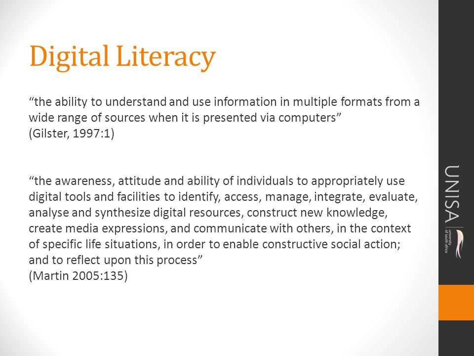 Digital Literacy the ability to understand and use information in multiple formats from a wide range of sources when it is presented via computers (Gilster, 1997:1) the awareness, attitude and ability of individuals to appropriately use digital tools and facilities to identify, access, manage, integrate, evaluate, analyse and synthesize digital resources, construct new knowledge, create media expressions, and communicate with others, in the context of specific life situations, in order to enable constructive social action; and to reflect upon this process (Martin 2005:135)