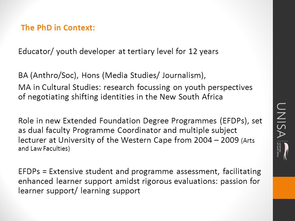 The PhD in Context: Educator/ youth developer at tertiary level for 12 years BA (Anthro/Soc), Hons (Media Studies/ Journalism), MA in Cultural Studies: research focussing on youth perspectives of negotiating shifting identities in the New South Africa Role in new Extended Foundation Degree Programmes (EFDPs), set as dual faculty Programme Coordinator and multiple subject lecturer at University of the Western Cape from 2004 – 2009 (Arts and Law Faculties) EFDPs = Extensive student and programme assessment, facilitating enhanced learner support amidst rigorous evaluations: passion for learner support/ learning support