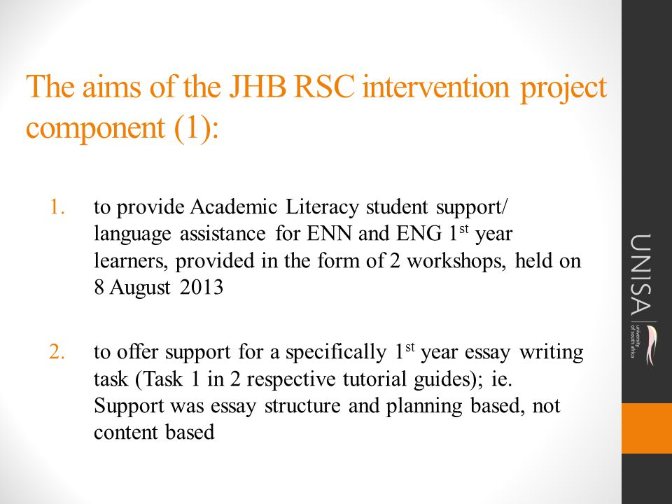 The aims of the JHB RSC intervention project component (1): 1.to provide Academic Literacy student support/ language assistance for ENN and ENG 1 st year learners, provided in the form of 2 workshops, held on 8 August 2013 2.to offer support for a specifically 1 st year essay writing task (Task 1 in 2 respective tutorial guides); ie.
