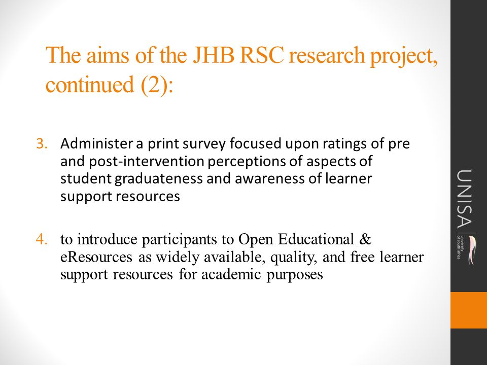 The aims of the JHB RSC research project, continued (2): 3.Administer a print survey focused upon ratings of pre and post-intervention perceptions of aspects of student graduateness and awareness of learner support resources 4.to introduce participants to Open Educational & eResources as widely available, quality, and free learner support resources for academic purposes