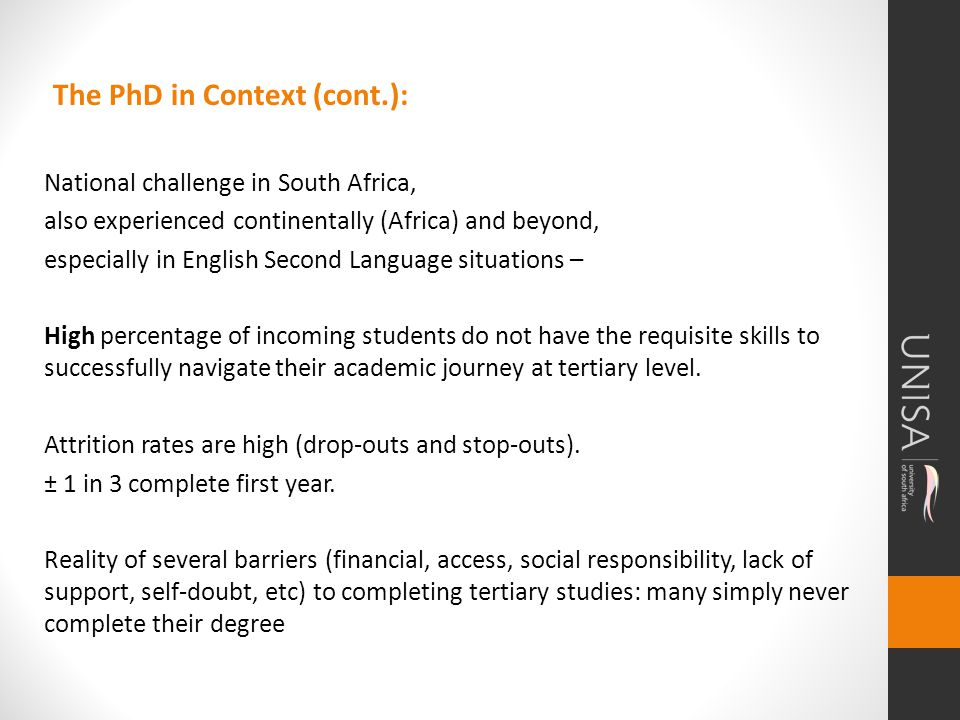 The PhD in Context (cont.): National challenge in South Africa, also experienced continentally (Africa) and beyond, especially in English Second Language situations – High percentage of incoming students do not have the requisite skills to successfully navigate their academic journey at tertiary level.