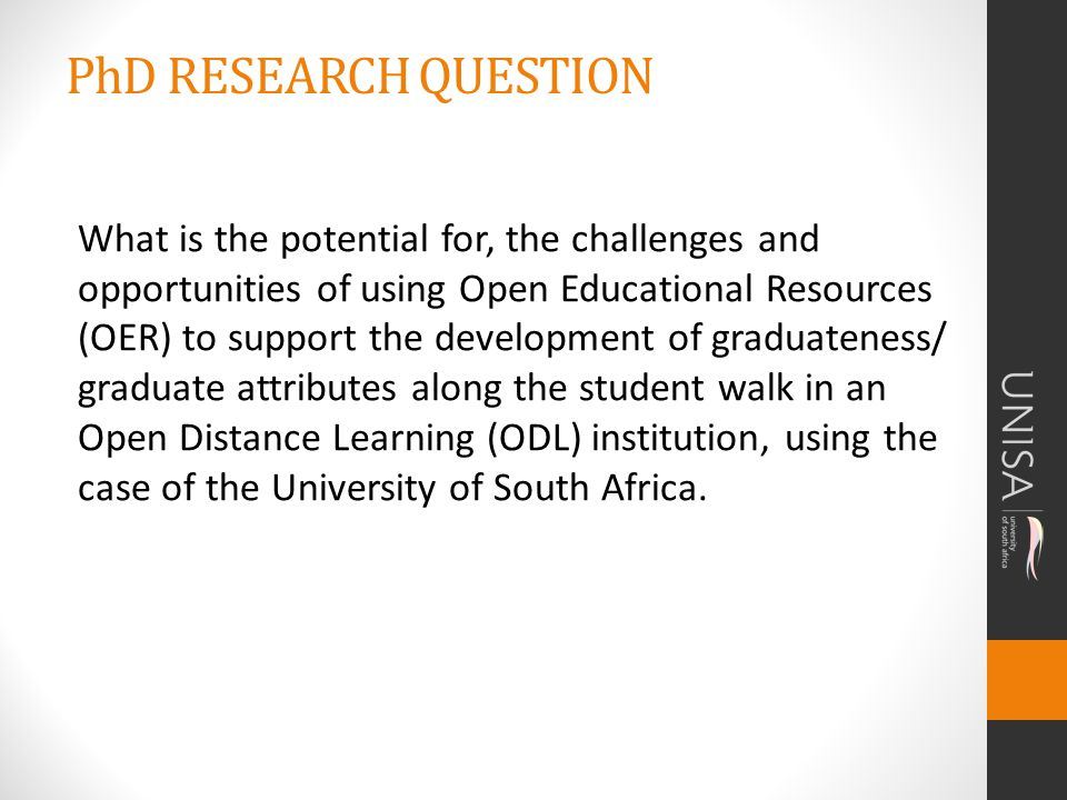PhD RESEARCH QUESTION What is the potential for, the challenges and opportunities of using Open Educational Resources (OER) to support the development of graduateness/ graduate attributes along the student walk in an Open Distance Learning (ODL) institution, using the case of the University of South Africa.
