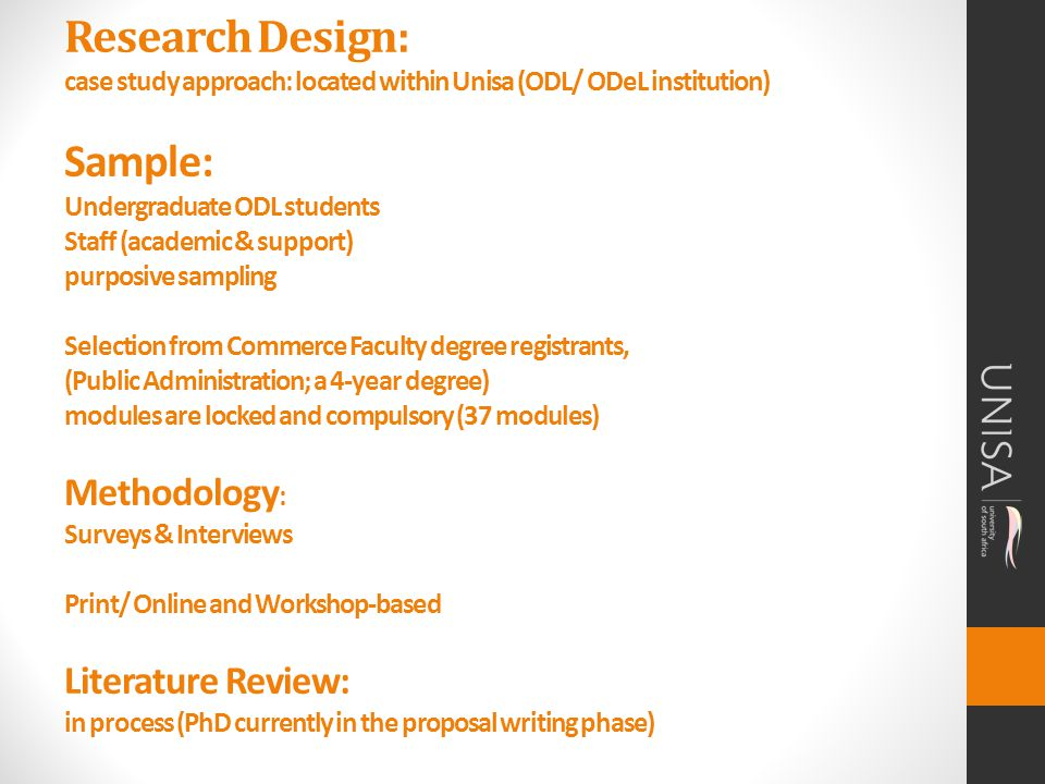 Research Design: case study approach: located within Unisa (ODL/ ODeL institution) Sample: Undergraduate ODL students Staff (academic & support) purposive sampling Selection from Commerce Faculty degree registrants, (Public Administration; a 4-year degree) modules are locked and compulsory (37 modules) Methodology : Surveys & Interviews Print/ Online and Workshop-based Literature Review: in process (PhD currently in the proposal writing phase)