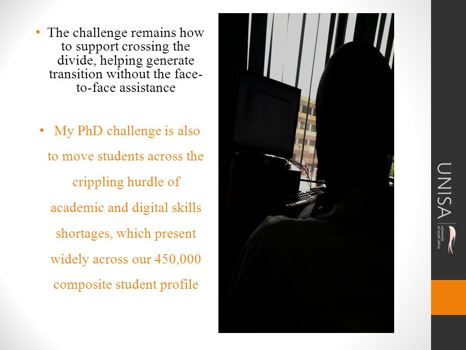 The challenge remains how to support crossing the divide, helping generate transition without the face- to-face assistance My PhD challenge is also to move students across the crippling hurdle of academic and digital skills shortages, which present widely across our 450,000 composite student profile