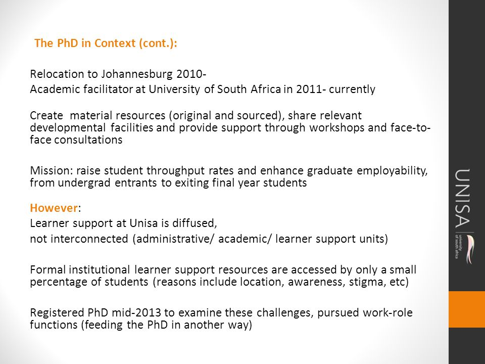 The PhD in Context (cont.): Relocation to Johannesburg 2010- Academic facilitator at University of South Africa in 2011- currently Create material resources (original and sourced), share relevant developmental facilities and provide support through workshops and face-to- face consultations Mission: raise student throughput rates and enhance graduate employability, from undergrad entrants to exiting final year students However: Learner support at Unisa is diffused, not interconnected (administrative/ academic/ learner support units) Formal institutional learner support resources are accessed by only a small percentage of students (reasons include location, awareness, stigma, etc) Registered PhD mid-2013 to examine these challenges, pursued work-role functions (feeding the PhD in another way)