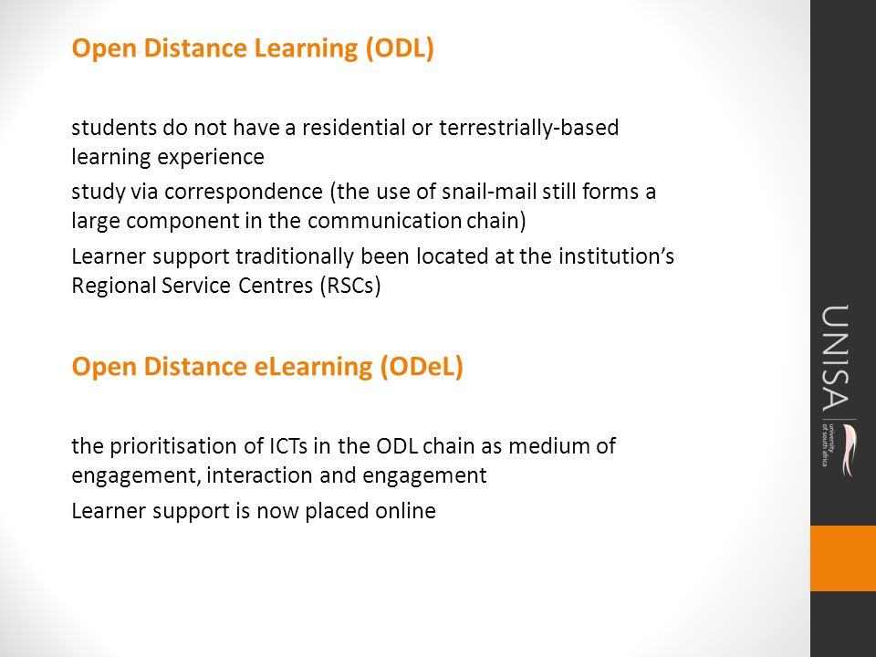 Open Distance Learning (ODL) students do not have a residential or terrestrially-based learning experience study via correspondence (the use of snail-mail still forms a large component in the communication chain) Learner support traditionally been located at the institutions Regional Service Centres (RSCs) Open Distance eLearning (ODeL) the prioritisation of ICTs in the ODL chain as medium of engagement, interaction and engagement Learner support is now placed online