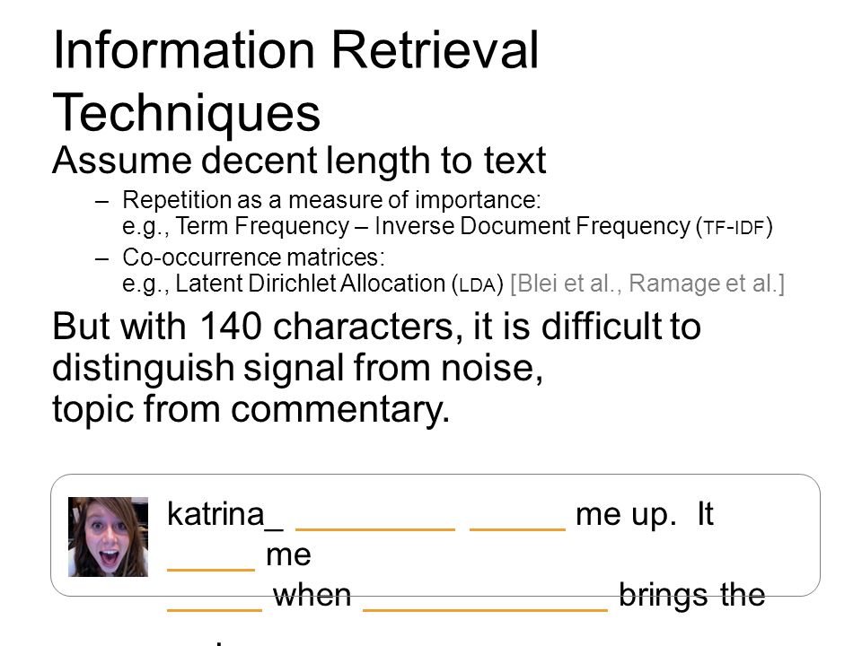 Information Retrieval Techniques Assume decent length to text –Repetition as a measure of importance: e.g., Term Frequency – Inverse Document Frequenc