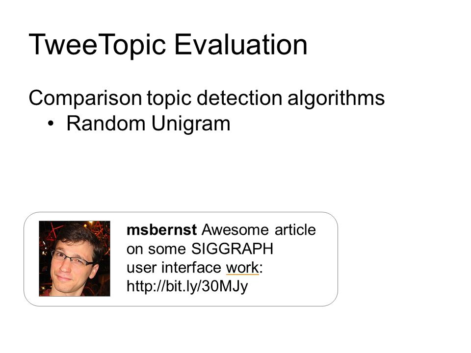 TweeTopic Evaluation Comparison topic detection algorithms Random Unigram msbernst Awesome article on some SIGGRAPH user interface work: http://bit.ly