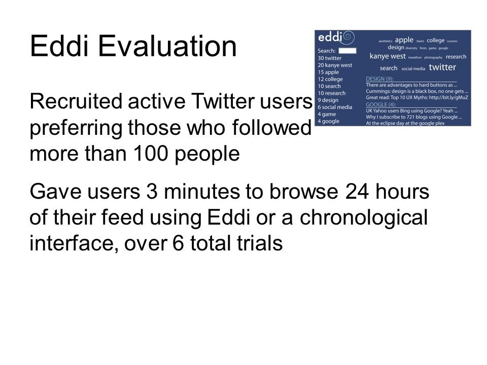 Eddi Evaluation Recruited active Twitter users, preferring those who followed more than 100 people Gave users 3 minutes to browse 24 hours of their fe