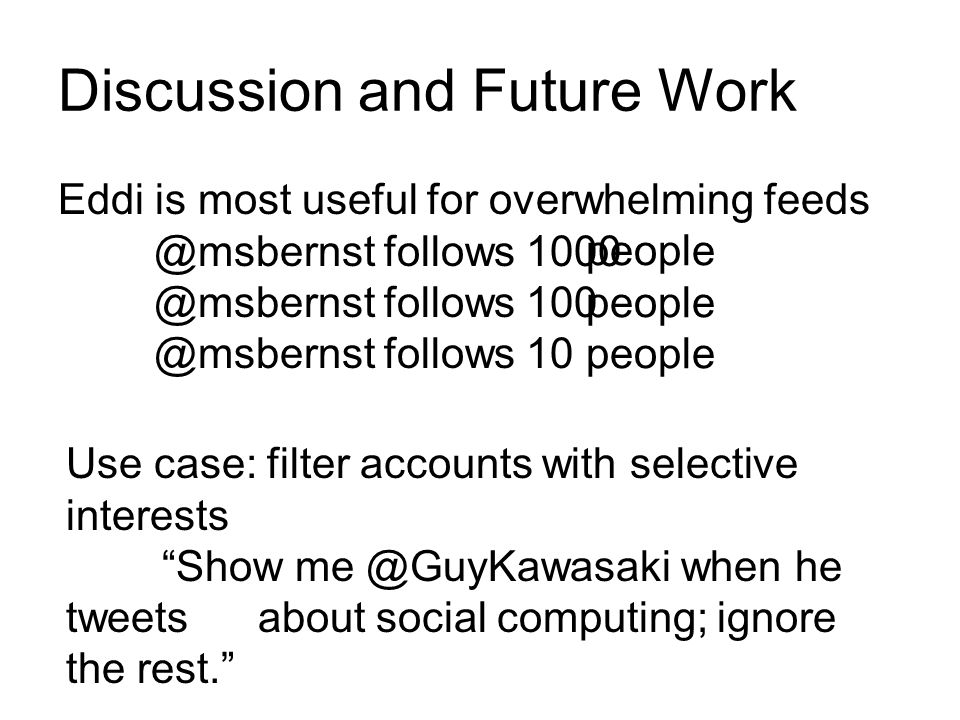 Discussion and Future Work Eddi is most useful for overwhelming feeds @msbernst follows 1000 @msbernst follows 100 @msbernst follows 10 people Use cas