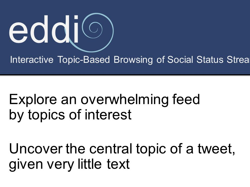 eddi Interactive Topic-Based Browsing of Social Status Streams Explore an overwhelming feed by topics of interest Uncover the central topic of a tweet