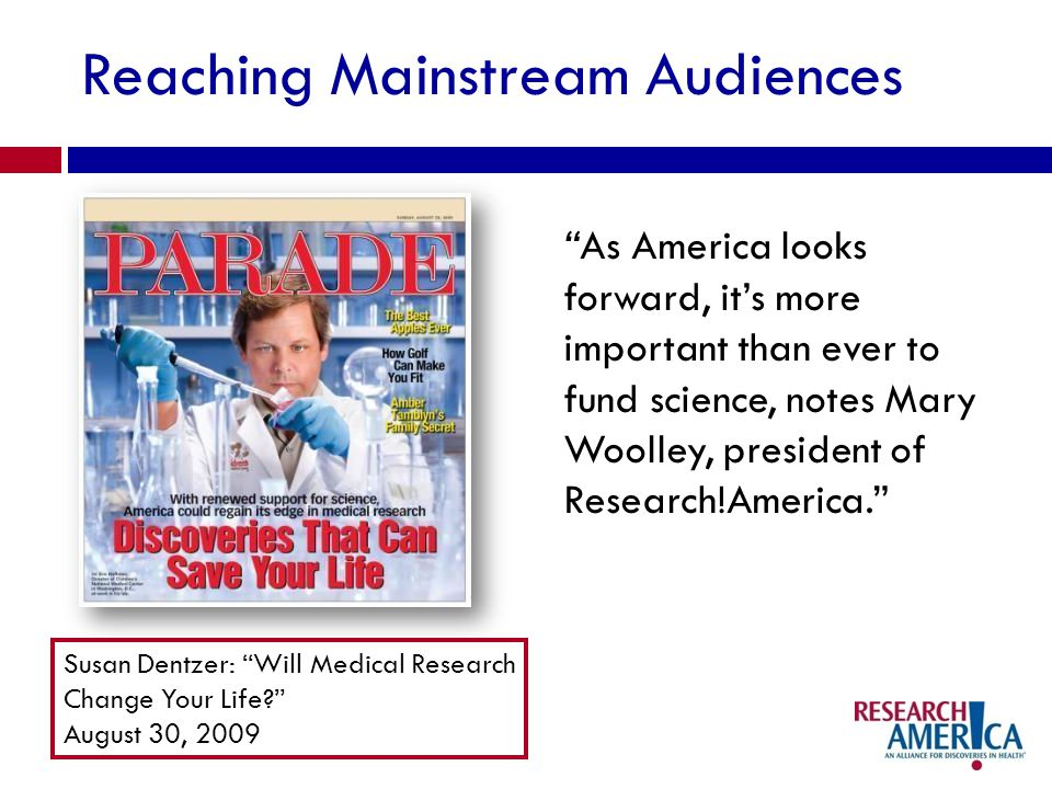 Reaching Mainstream Audiences As America looks forward, its more important than ever to fund science, notes Mary Woolley, president of Research!America.
