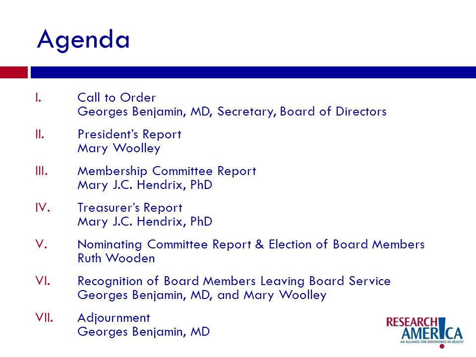 Agenda I.Call to Order Georges Benjamin, MD, Secretary, Board of Directors II.Presidents Report Mary Woolley III.Membership Committee Report Mary J.C.