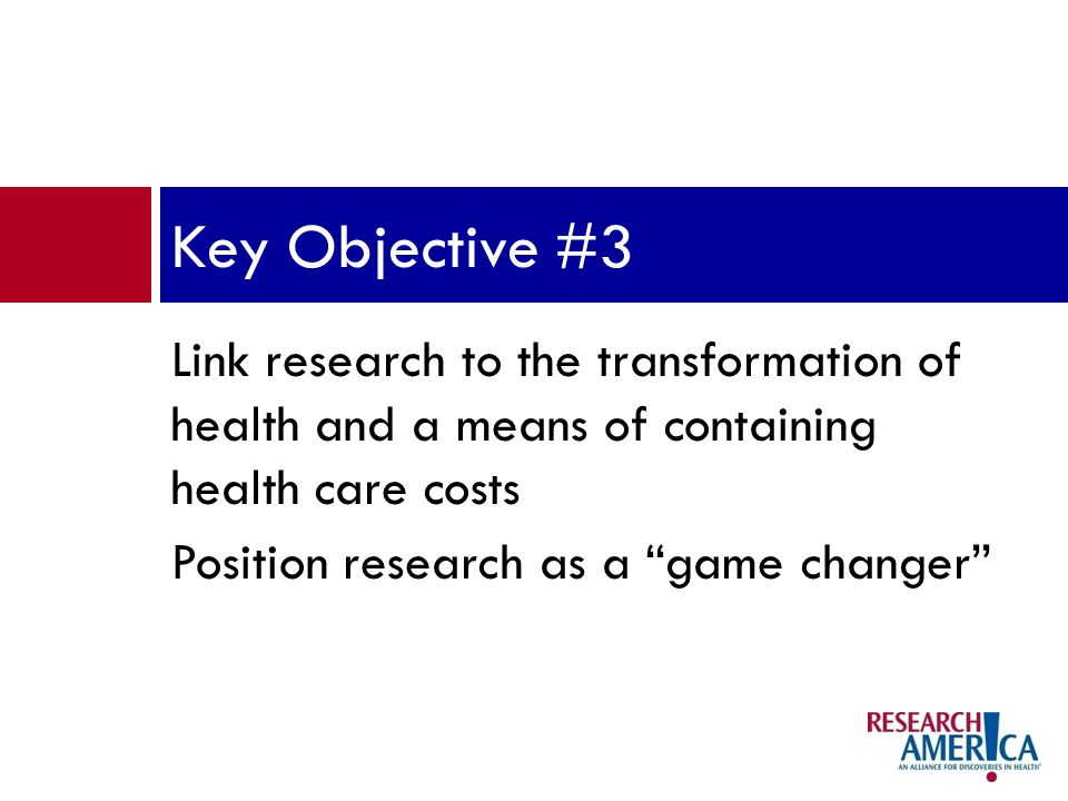 Link research to the transformation of health and a means of containing health care costs Position research as a game changer Key Objective #3