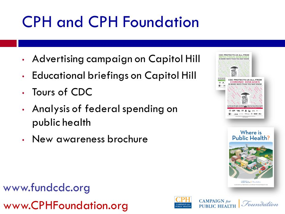 CPH and CPH Foundation Advertising campaign on Capitol Hill Educational briefings on Capitol Hill Tours of CDC Analysis of federal spending on public health New awareness brochure www.fundcdc.org www.CPHFoundation.org