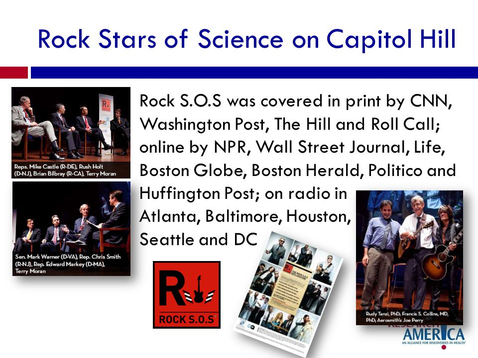 Rock Stars of Science on Capitol Hill Rock S.O.S was covered in print by CNN, Washington Post, The Hill and Roll Call; online by NPR, Wall Street Jour