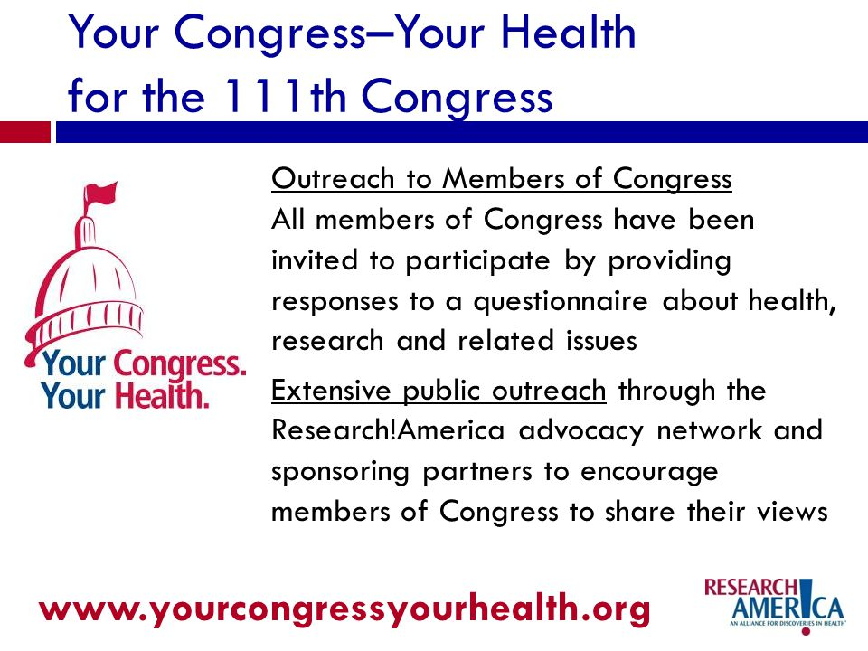 Your Congress–Your Health for the 111th Congress Outreach to Members of Congress All members of Congress have been invited to participate by providing responses to a questionnaire about health, research and related issues Extensive public outreach through the Research!America advocacy network and sponsoring partners to encourage members of Congress to share their views www.yourcongressyourhealth.org
