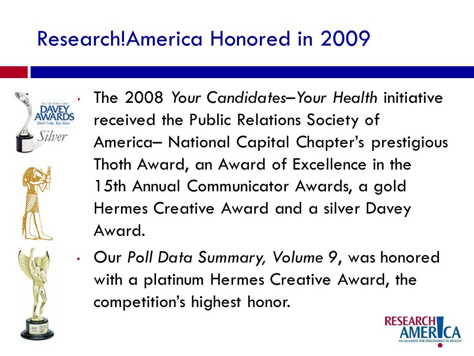 Research!America Honored in 2009 The 2008 Your Candidates–Your Health initiative received the Public Relations Society of America– National Capital Chapters prestigious Thoth Award, an Award of Excellence in the 15th Annual Communicator Awards, a gold Hermes Creative Award and a silver Davey Award.