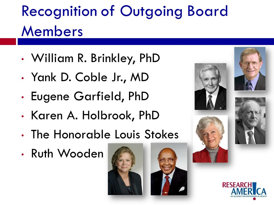 Recognition of Outgoing Board Members William R. Brinkley, PhD Yank D. Coble Jr., MD Eugene Garfield, PhD Karen A. Holbrook, PhD The Honorable Louis S
