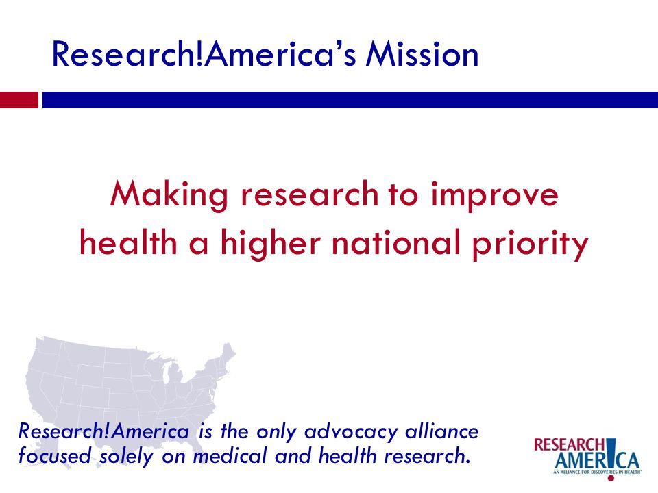 Research!Americas Mission Making research to improve health a higher national priority Research!America is the only advocacy alliance focused solely on medical and health research.