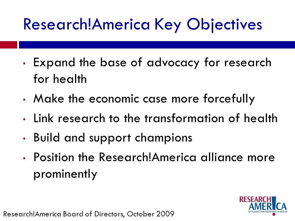 Research!America Key Objectives Expand the base of advocacy for research for health Make the economic case more forcefully Link research to the transformation of health Build and support champions Position the Research!America alliance more prominently Research!America Board of Directors, October 2009