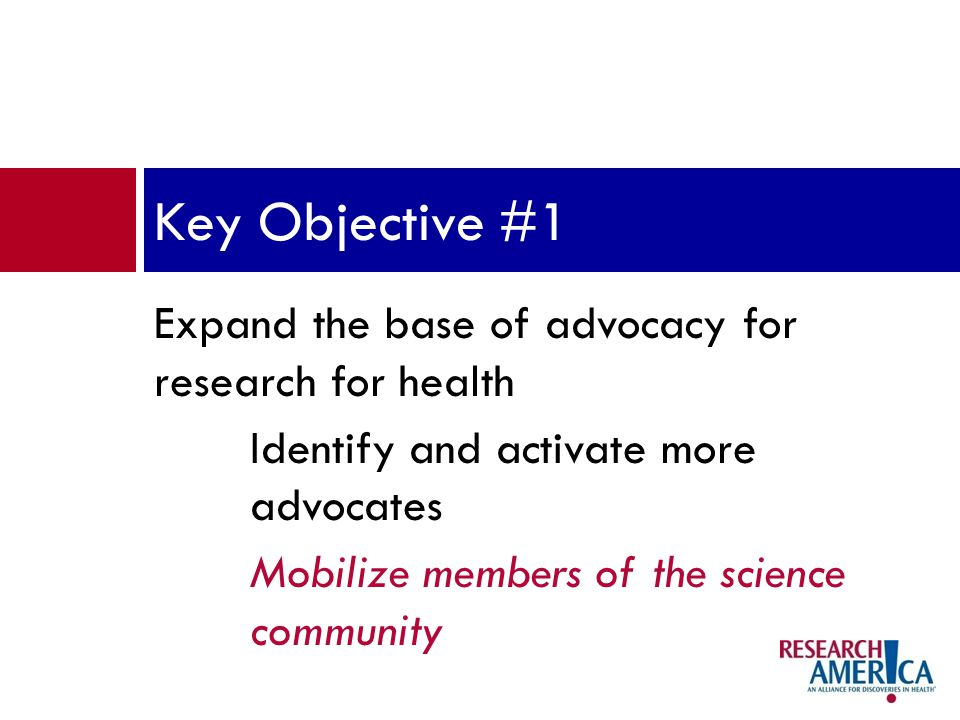 Expand the base of advocacy for research for health Identify and activate more advocates Mobilize members of the science community Key Objective #1