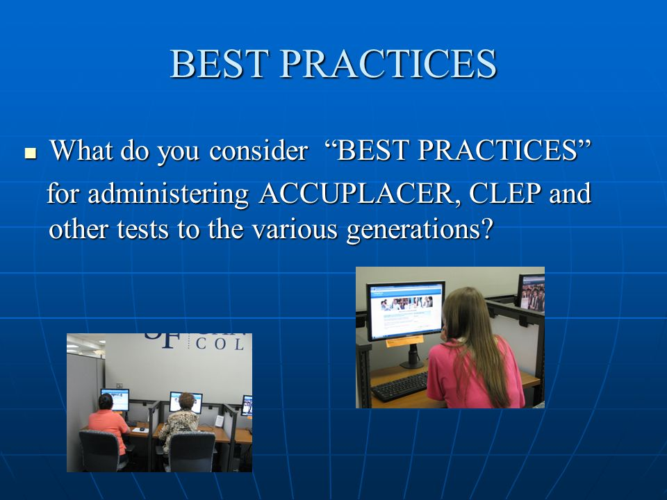 BEST PRACTICES What do you consider BEST PRACTICES What do you consider BEST PRACTICES for administering ACCUPLACER, CLEP and other tests to the various generations.