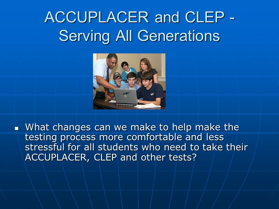 ACCUPLACER and CLEP - Serving All Generations What changes can we make to help make the testing process more comfortable and less stressful for all students who need to take their ACCUPLACER, CLEP and other tests.