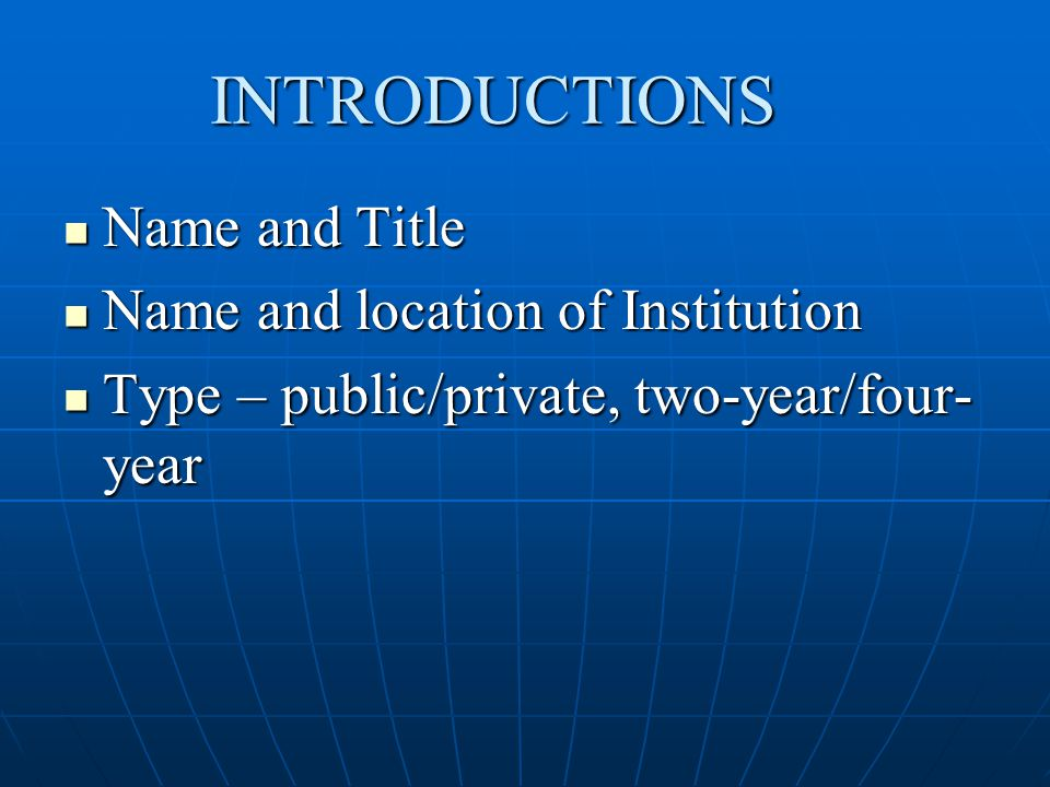 INTRODUCTIONS Name and Title Name and Title Name and location of Institution Name and location of Institution Type – public/private, two-year/four- year Type – public/private, two-year/four- year