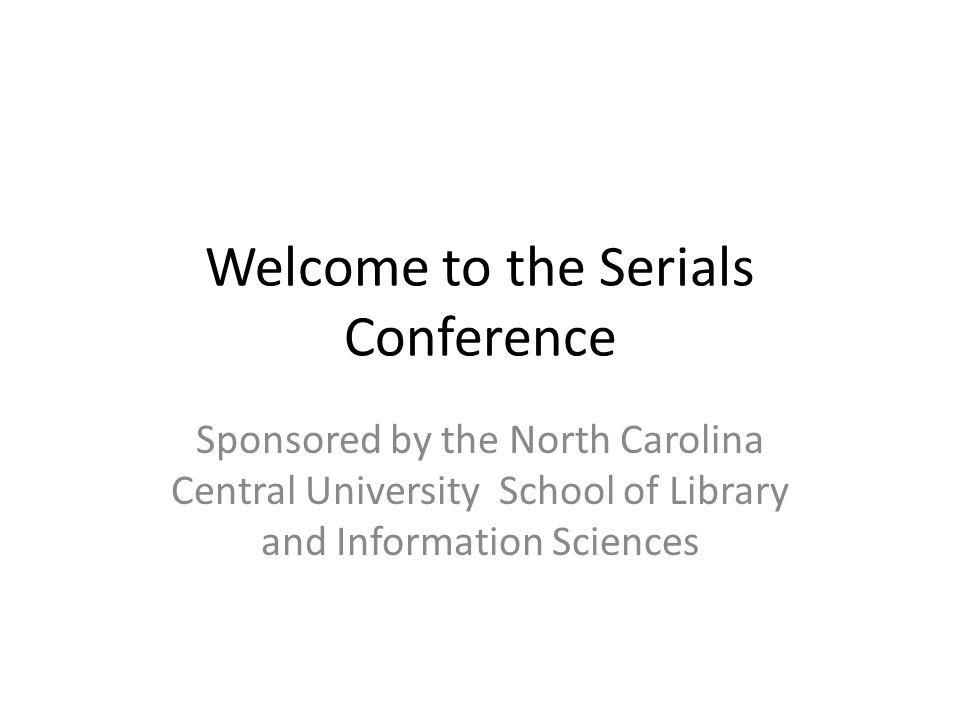 Welcome to the Serials Conference Sponsored by the North Carolina Central University School of Library and Information Sciences