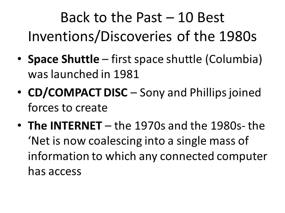 Back to the Past – 10 Best Inventions/Discoveries of the 1980s Space Shuttle – first space shuttle (Columbia) was launched in 1981 CD/COMPACT DISC – Sony and Phillips joined forces to create The INTERNET – the 1970s and the 1980s- the Net is now coalescing into a single mass of information to which any connected computer has access