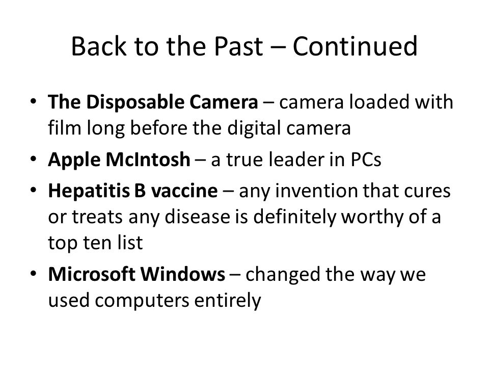 Back to the Past – Continued The Disposable Camera – camera loaded with film long before the digital camera Apple McIntosh – a true leader in PCs Hepatitis B vaccine – any invention that cures or treats any disease is definitely worthy of a top ten list Microsoft Windows – changed the way we used computers entirely