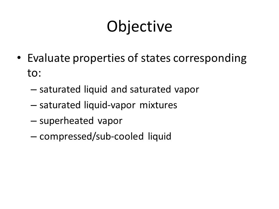 Objective Evaluate properties of states corresponding to: – saturated liquid and saturated vapor – saturated liquid-vapor mixtures – superheated vapor