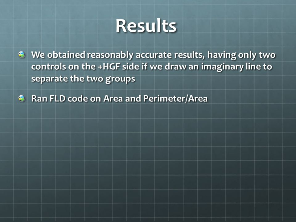 Results We obtained reasonably accurate results, having only two controls on the +HGF side if we draw an imaginary line to separate the two groups Ran FLD code on Area and Perimeter/Area
