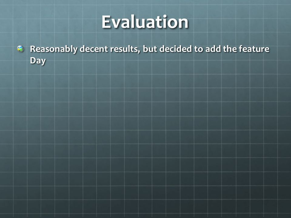Evaluation Reasonably decent results, but decided to add the feature Day