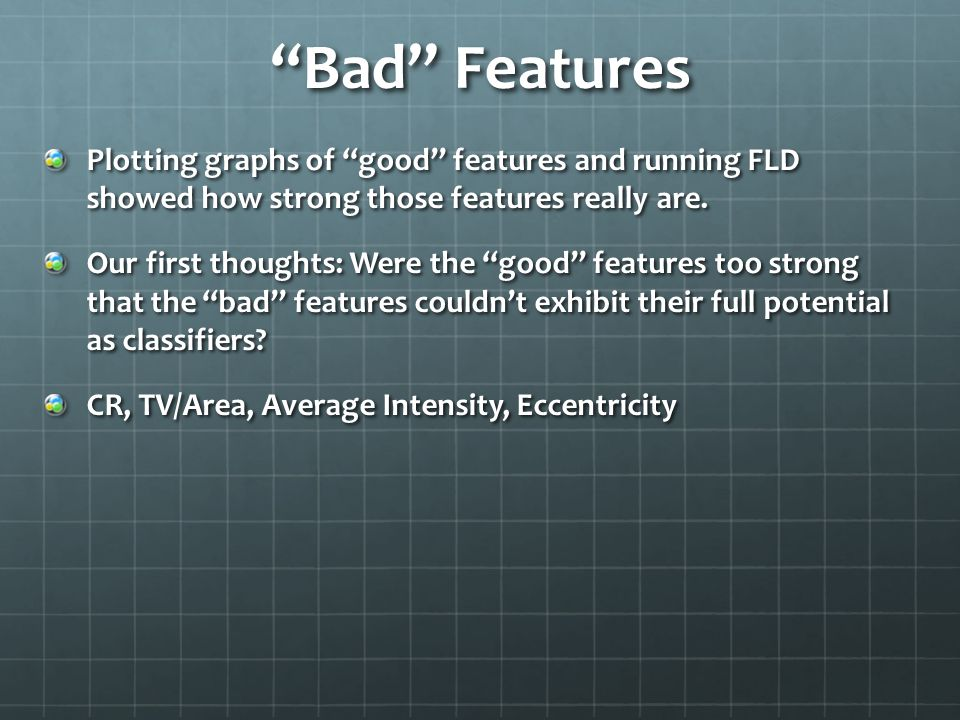 Bad Features Plotting graphs of good features and running FLD showed how strong those features really are.
