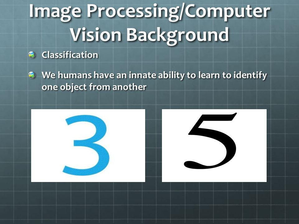 Image Processing/Computer Vision Background Classification We humans have an innate ability to learn to identify one object from another