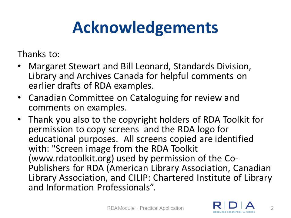 Objectives of this module 1.Identify RDA fields in example MARC records for 8 different formats 2.Understand how and when to use RDA MARC fields based on information in earlier training modules 3.Become familiar with RDA records for 8 different formats 4.Be aware of the places to check to obtain information on RDA and MARC updates 5.Be aware there are RDA Workflows available in RDA Toolkit from the Pan-Canadian training initiative RDA Module - Practical Application3