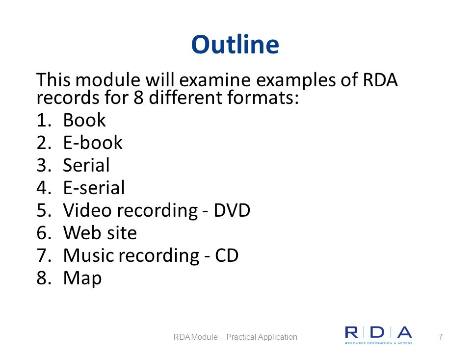 Outline This module will examine examples of RDA records for 8 different formats: 1.Book 2.E-book 3.Serial 4.E-serial 5.Video recording - DVD 6.Web si