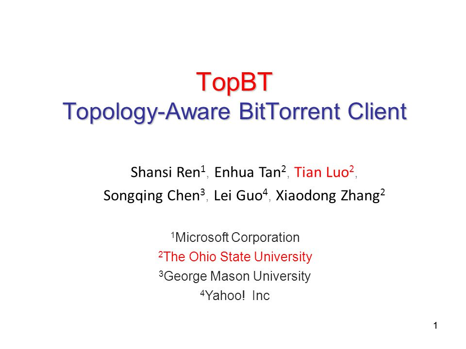 11 TopBT Topology-Aware BitTorrent Client Shansi Ren 1, Enhua Tan 2, Tian Luo 2, Songqing Chen 3, Lei Guo 4, Xiaodong Zhang 2 1 Microsoft Corporation 2 The Ohio State University 3 George Mason University 4 Yahoo.