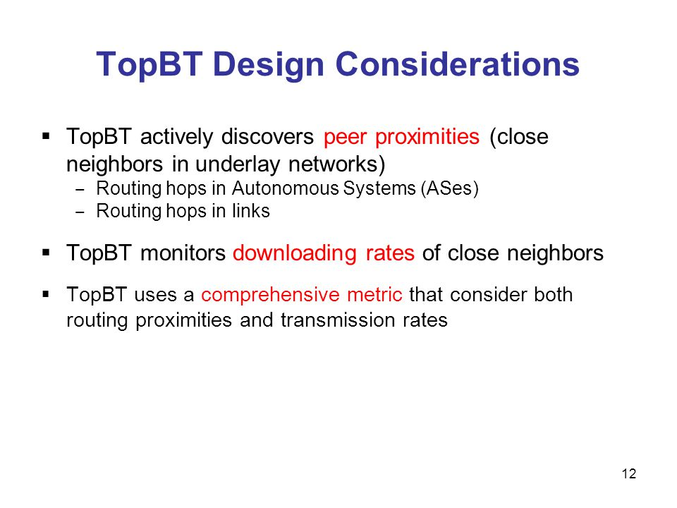 TopBT Design Considerations TopBT actively discovers peer proximities (close neighbors in underlay networks) Routing hops in Autonomous Systems (ASes) Routing hops in links TopBT monitors downloading rates of close neighbors TopBT uses a comprehensive metric that consider both routing proximities and transmission rates 12